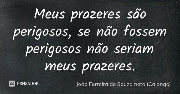 Meus prazeres são perigosos, se não fossem perigosos não seriam meus prazeres.... Frase de João Ferreira de Souza Neto (Calango).