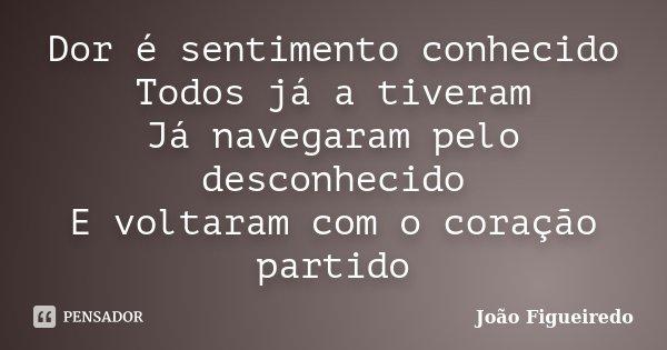 Dor é sentimento conhecido Todos já a tiveram Já navegaram pelo desconhecido E voltaram com o coração partido... Frase de João Figueiredo.