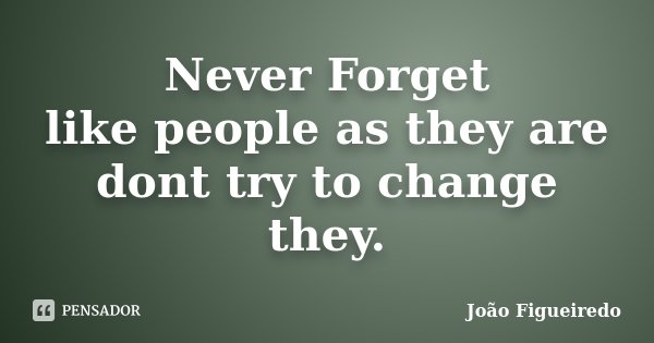 Never Forget like people as they are dont try to change they.... Frase de João Figueiredo.