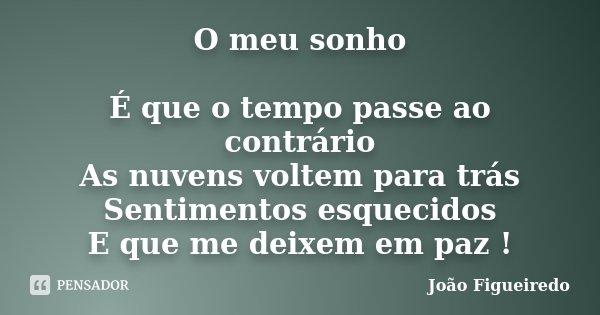 O meu sonho É que o tempo passe ao contrário As nuvens voltem para trás Sentimentos esquecidos E que me deixem em paz !... Frase de João Figueiredo.