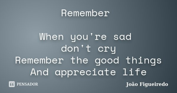 Remember When you're sad don't cry Remember the good things And appreciate life... Frase de João Figueiredo.