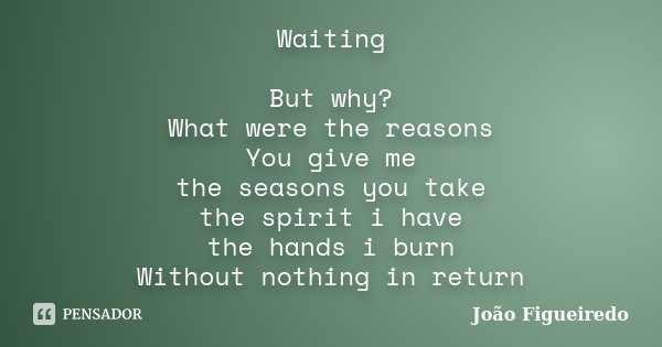 Waiting But why? What were the reasons You give me the seasons you take the spirit i have the hands i burn Without nothing in return... Frase de João Figueiredo.