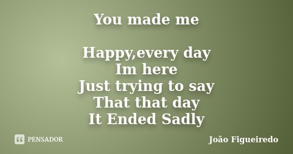 You made me Happy,every day Im here Just trying to say That that day It Ended Sadly... Frase de Joao Figueiredo.