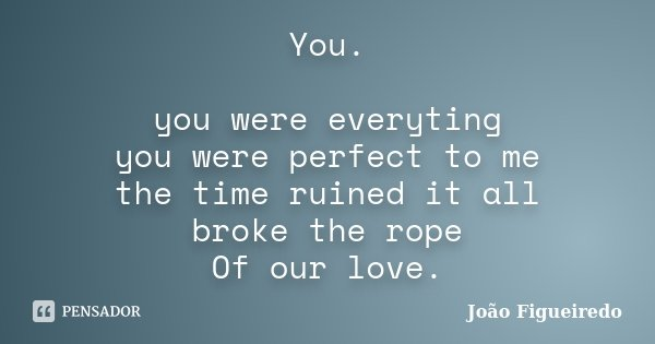 You. you were everyting you were perfect to me the time ruined it all broke the rope Of our love.... Frase de João Figueiredo.