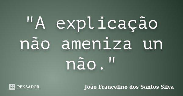 """""""A explicação não ameniza un não.""""... Frase de João Francelino dos Santos Silva."""