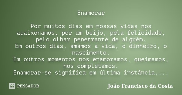 Enamorar Por muitos dias em nossas vidas nos apaixonamos, por um beijo, pela felicidade, pelo olhar penetrante de alguém. Em outros dias, amamos a vida, o dinhe... Frase de João Francisco da Costa.