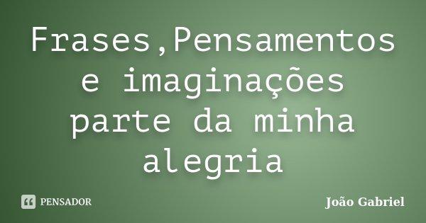 Frases,Pensamentos e imaginações parte da minha alegria... Frase de João Gabriel.