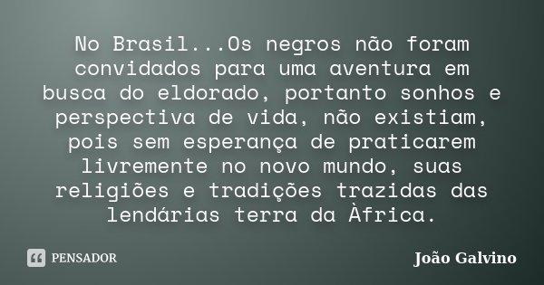 No Brasil...Os negros não foram convidados para uma aventura em busca do eldorado, portanto sonhos e perspectiva de vida, não existiam, pois sem esperança de pr... Frase de João Galvino.