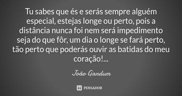 Tu sabes que és e serás sempre alguém especial, estejas longe ou perto, pois a distância nunca foi nem será impedimento seja do que fôr, um dia o longe se fará ... Frase de João Gandum.