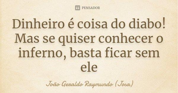 Dinheiro é coisa do diabo! Mas se quiser conhecer o inferno, basta ficar sem ele... Frase de João Geraldo Raymundo (Josa).