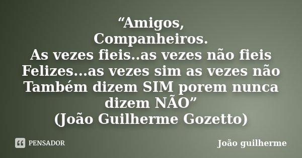 """""""Amigos, Companheiros. As vezes fieis..as vezes não fieis Felizes...as vezes sim as vezes não Também dizem SIM porem nunca dizem NÃO"""" (João Guilherme Gozetto)... Frase de João guilherme."""