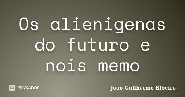 Os alienigenas do futuro e nois memo... Frase de Joao Guilherme Ribeiro.