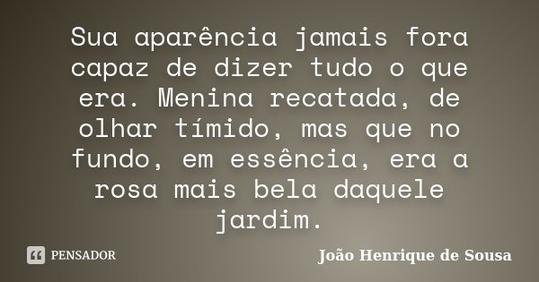Sua aparência jamais fora capaz de dizer tudo o que era. Menina recatada, de olhar tímido, mas que no fundo, em essência, era a rosa mais bela daquele jardim.... Frase de João Henrique de Sousa.