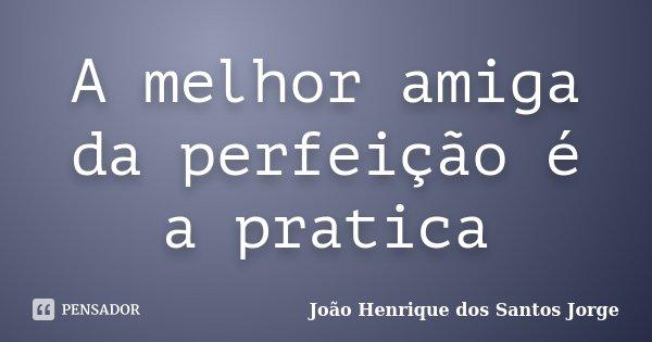 A melhor amiga da perfeição é a pratica... Frase de João Henrique dos Santos Jorge.