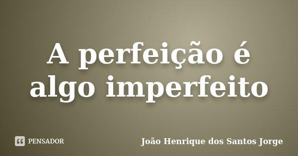 A perfeição é algo imperfeito... Frase de João Henrique dos Santos Jorge.