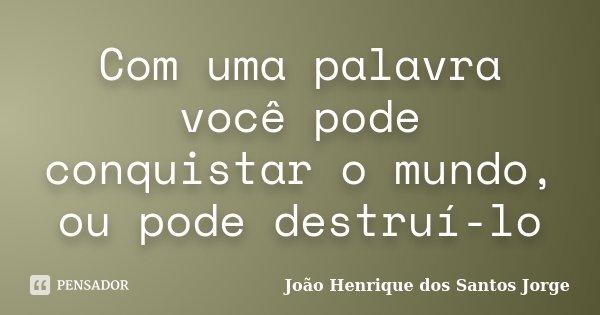 Com uma palavra você pode conquistar o mundo, ou pode destruí-lo... Frase de João Henrique dos Santos Jorge.