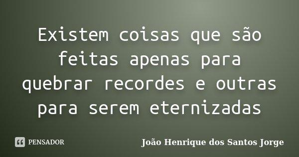 Existem coisas que são feitas apenas para quebrar recordes e outras para serem eternizadas... Frase de João Henrique dos Santos Jorge.