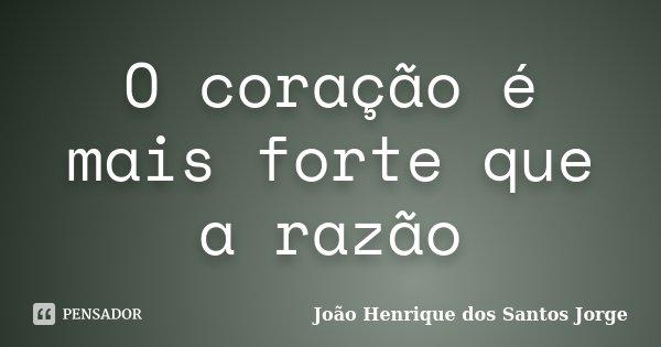 O coração é mais forte que a razão... Frase de João Henrique dos Santos Jorge.