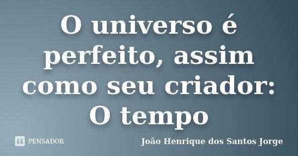 O universo é perfeito, assim como seu criador: O tempo... Frase de João Henrique dos Santos Jorge.