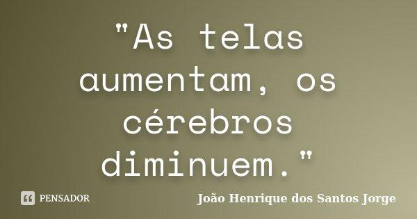 """""""As telas aumentam, os cérebros diminuem.""""... Frase de João Henrique dos Santos Jorge."""