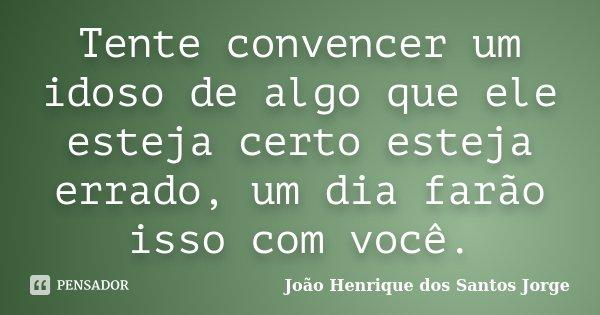 Tente convencer um idoso de algo que ele esteja certo esteja errado, um dia farão isso com você.... Frase de João Henrique dos Santos Jorge.