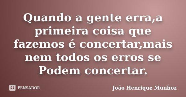Quando a gente erra,a primeira coisa que fazemos é concertar,mais nem todos os erros se Podem concertar.... Frase de João Henrique Munhoz.
