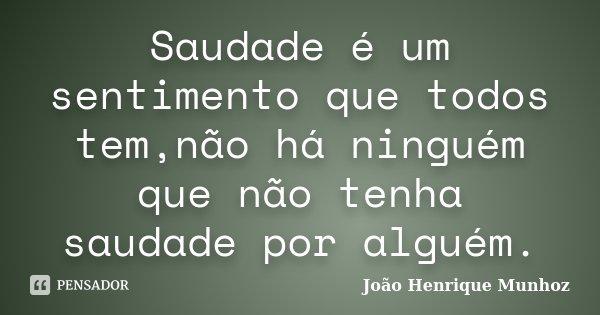 Saudade é um sentimento que todos tem,não há ninguém que não tenha saudade por alguém.... Frase de João Henrique Munhoz.