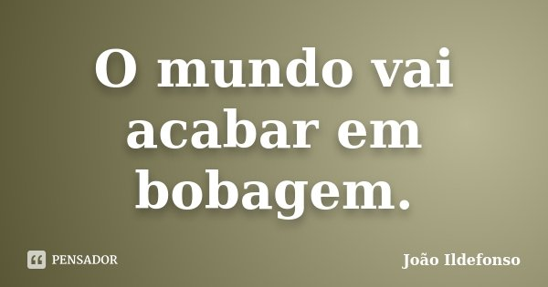 O mundo vai acabar em bobagem.... Frase de João Ildefonso.