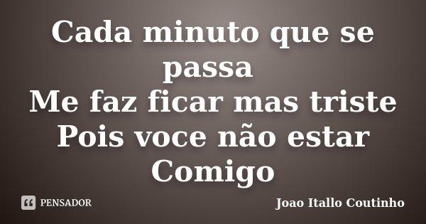 Cada minuto que se passa Me faz ficar mas triste Pois voce não estar Comigo... Frase de Joao Itallo Coutinho.