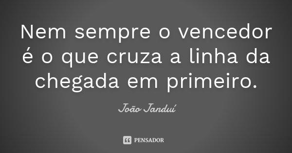 Nem sempre o vencedor é o que cruza a linha da chegada em primeiro.... Frase de João Janduí.