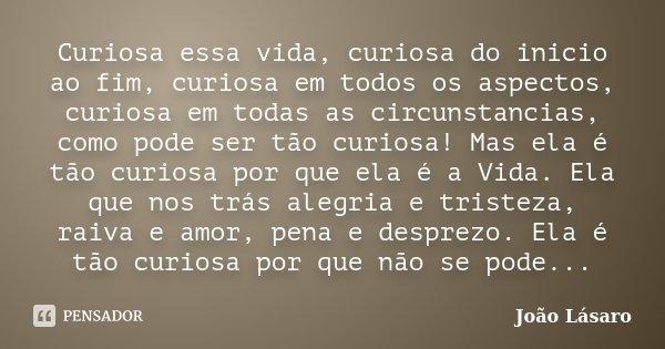 Curiosa essa vida, curiosa do inicio ao fim, curiosa em todos os aspectos, curiosa em todas as circunstancias, como pode ser tão curiosa! Mas ela é tão curiosa ... Frase de João Lásaro.