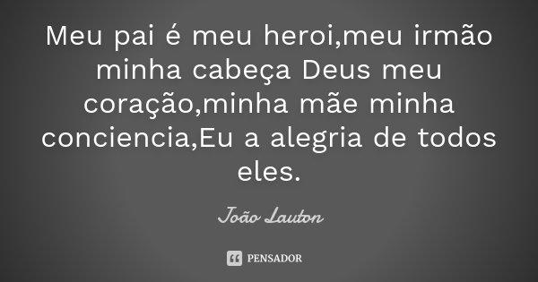 Meu pai é meu heroi,meu irmão minha cabeça Deus meu coração,minha mãe minha conciencia ,Eu a alegria de todos eles.... Frase de João Lauton.