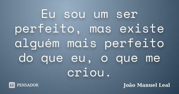 Eu sou um ser perfeito, mas existe alguém mais perfeito do que eu, o que me criou.... Frase de João Manuel Leal.