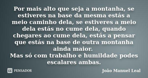Por mais alto que seja a montanha, se estiveres na base da mesma estás a meio caminho dela, se estiveres a meio dela estás no cume dela, quando chegares ao cume... Frase de João Manuel Leal.