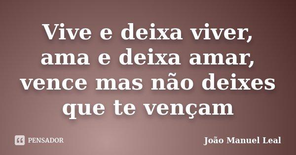 Vive e deixa viver, ama e deixa amar, vence mas não deixes que te vençam... Frase de João Manuel Leal.