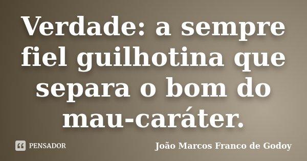 Verdade: a sempre fiel guilhotina que separa o bom do mau-caráter.... Frase de João Marcos Franco de Godoy.