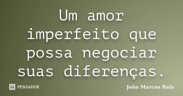 Um amor imperfeito que possa negociar suas diferenças.... Frase de João Marcos Reis.