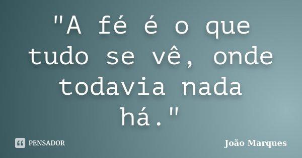 """""""A fé é o que tudo se vê, onde todavia nada há.""""... Frase de João Marques."""