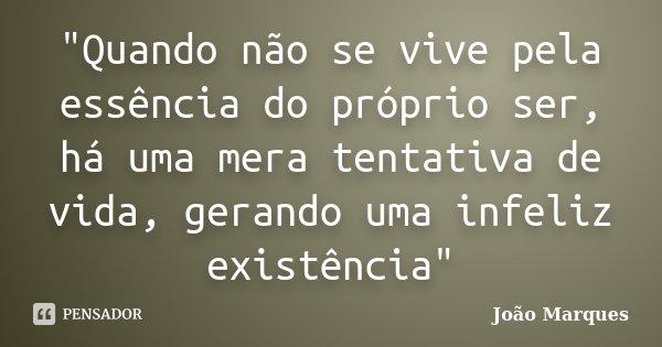 """""""Quando não se vive pela essência do próprio ser, há uma mera tentativa de vida, gerando uma infeliz existência""""... Frase de João Marques."""