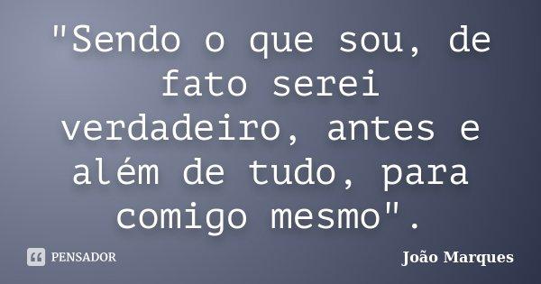 """""""Sendo o que sou, de fato serei verdadeiro, antes e além de tudo, para comigo mesmo"""".... Frase de João Marques."""