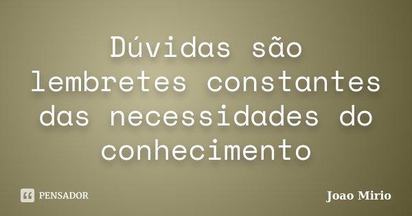 Dúvidas são lembretes constantes das necessidades do conhecimento... Frase de Joao Mirio.