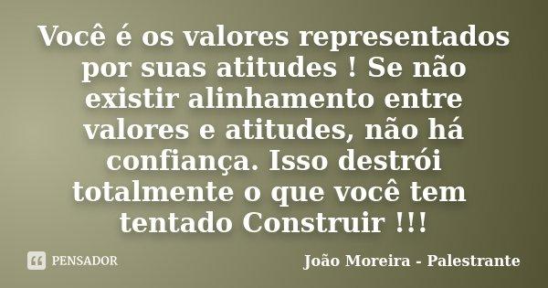 Você é os valores representados por suas atitudes ! Se não existir alinhamento entre valores e atitudes, não há confiança. Isso destrói totalmente o que você te... Frase de João Moreira - Palestrante.