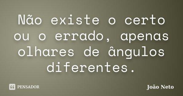 Não existe o certo ou o errado, apenas olhares de ângulos diferentes.... Frase de João Neto.