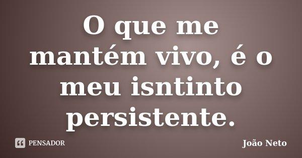 O que me mantém vivo, é o meu isntinto persistente.... Frase de João Neto.