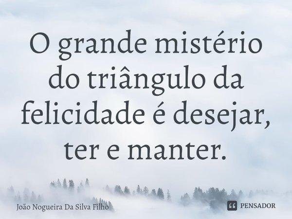 O grande mistério do triângulo da felicidade é desejar, ter e manter.... Frase de João Nogueira Da Silva Filho.