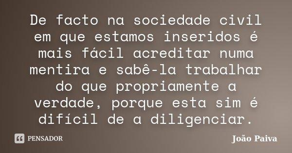 De facto na sociedade civil em que estamos inseridos é mais fácil acreditar numa mentira e sabê-la trabalhar do que propriamente a verdade, porque esta sim é di... Frase de João Paiva.