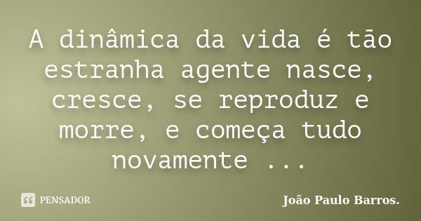 A dinâmica da vida é tão estranha agente nasce, cresce, se reproduz e morre, e começa tudo novamente ...... Frase de João Paulo Barros..