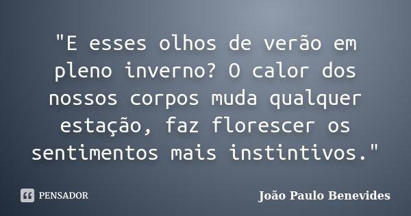 """""""E esses olhos de verão em pleno inverno? O calor dos nossos corpos muda qualquer estação, faz florescer os sentimentos mais instintivos.""""... Frase de João Paulo Benevides."""
