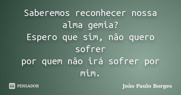 Saberemos reconhecer nossa alma gemia? Espero que sim, não quero sofrer por quem não irá sofrer por mim.... Frase de Joao Paulo Borges.