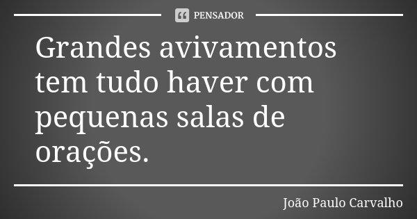 Grandes avivamentos tem tudo haver com pequenas salas de orações.... Frase de João Paulo Carvalho.